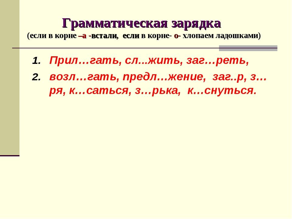 Грамматическая зарядка (если в корне –а -встали, если в корне- о- хлопаем ла...