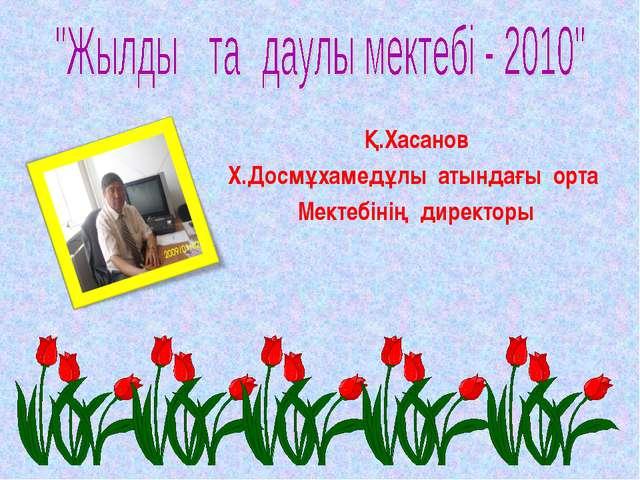 Қ.Хасанов Х.Досмұхамедұлы атындағы орта Мектебінің директоры