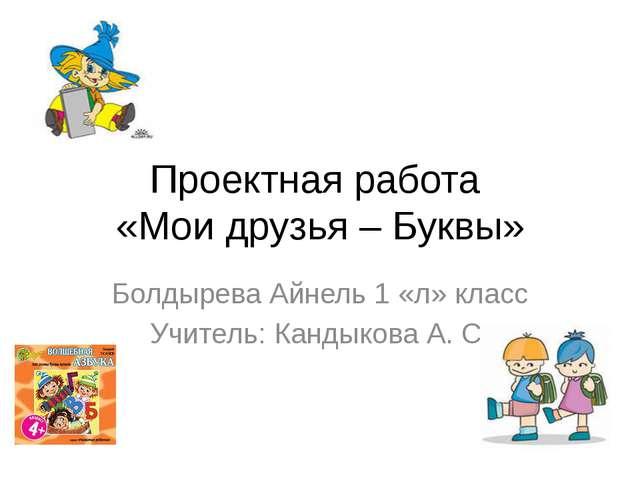 Проектная работа «Мои друзья – Буквы» Болдырева Айнель 1 «л» класс Учитель: К...