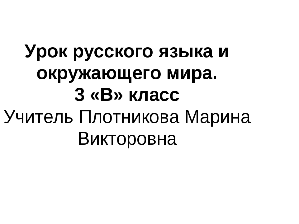 Урок русского языка и окружающего мира. 3 «В» класс Учитель Плотникова Марина...