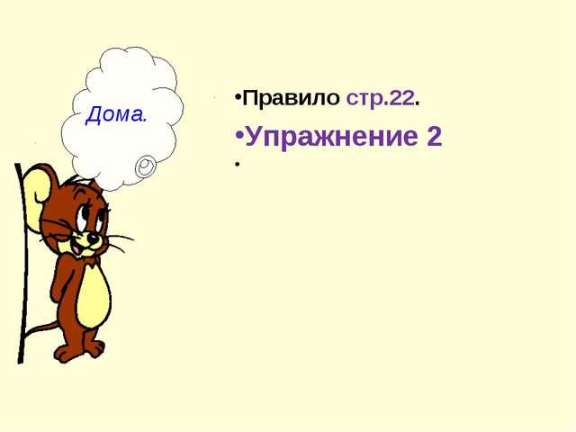 Дома. Правило стр.22. Упражнение 2