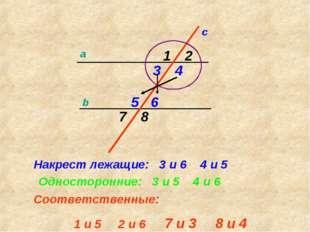 a b c 1 2 3 4 5 6 7 8 Накрест лежащие: 3 и 6 4 и 5 Односторонние: 3 и 5 4 и 6