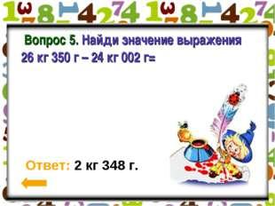 Вопрос 5. Найди значение выражения 26 кг 350 г – 24 кг 002 г= Ответ: 2 кг 34