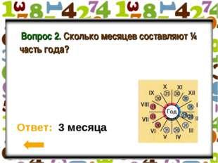 Вопрос 2. Сколько месяцев составляют ¼ часть года? Ответ: 3 месяца