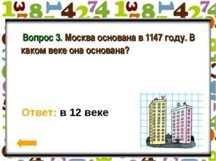 Вопрос 3. Москва основана в 1147 году. В каком веке она основана? Ответ: в 1