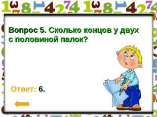 Вопрос 5. Сколько концов у двух с половиной палок? Ответ: 6.