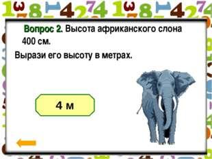 Вопрос 2. Высота африканского слона 400 см. Вырази его высоту в метрах.