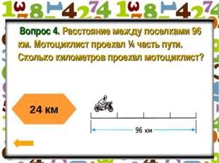 Вопрос 4. Расстояние между поселками 96 км. Мотоциклист проехал ¼ часть пути