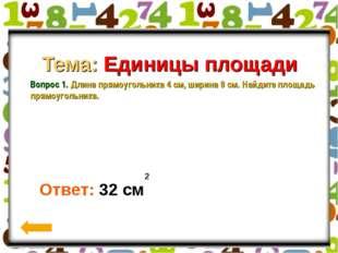 Вопрос 1. Тема: Единицы площади Вопрос 1. Длина прямоугольника 4 см, ширина