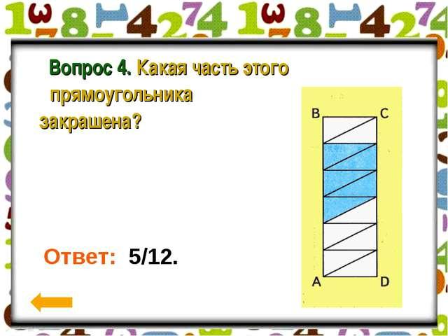 Вопрос 4. Какая часть этого прямоугольника закрашена? Ответ: 5/12.