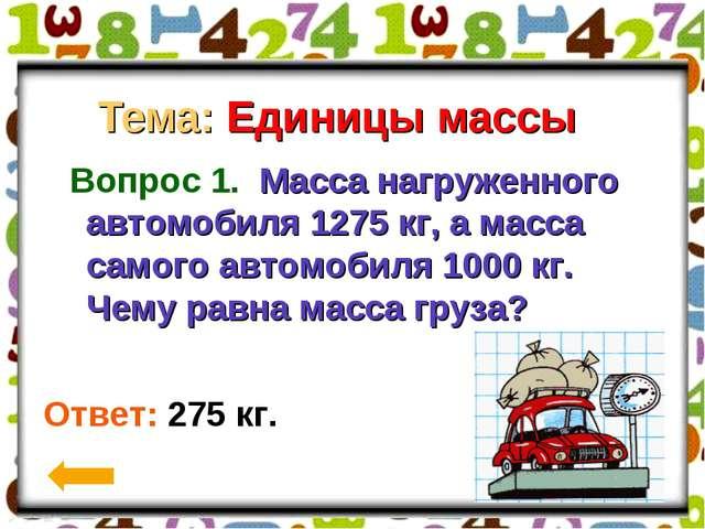 Тема: Единицы массы Вопрос 1. Масса нагруженного автомобиля 1275 кг, а масса...