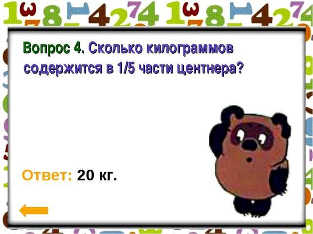 Вопрос 4. Сколько килограммов содержится в 1/5 части центнера? Ответ: 20 кг.