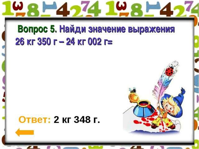 Вопрос 5. Найди значение выражения 26 кг 350 г – 24 кг 002 г= Ответ: 2 кг 34...