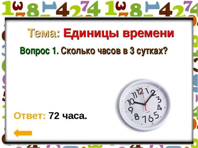 Тема: Единицы времени Вопрос 1. Сколько часов в 3 сутках? Ответ: 72 часа.
