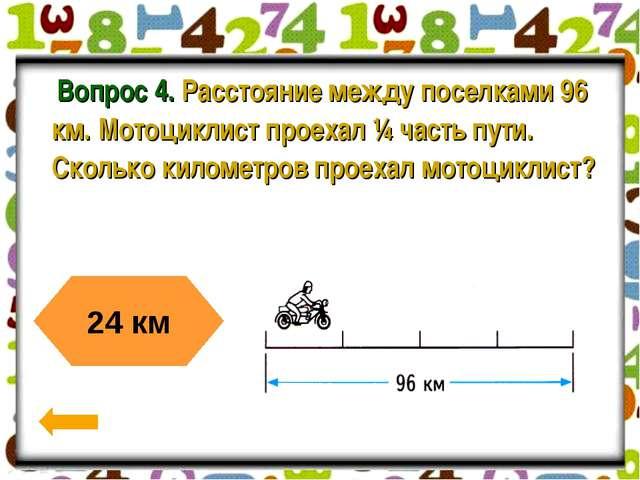 Вопрос 4. Расстояние между поселками 96 км. Мотоциклист проехал ¼ часть пути...