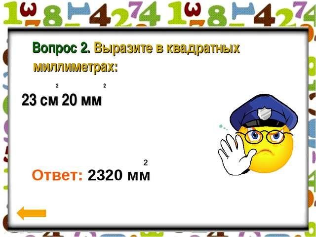 Вопрос 2. Выразите в квадратных миллиметрах: 2 2 23 см 20 мм 2 Ответ: 2320 мм