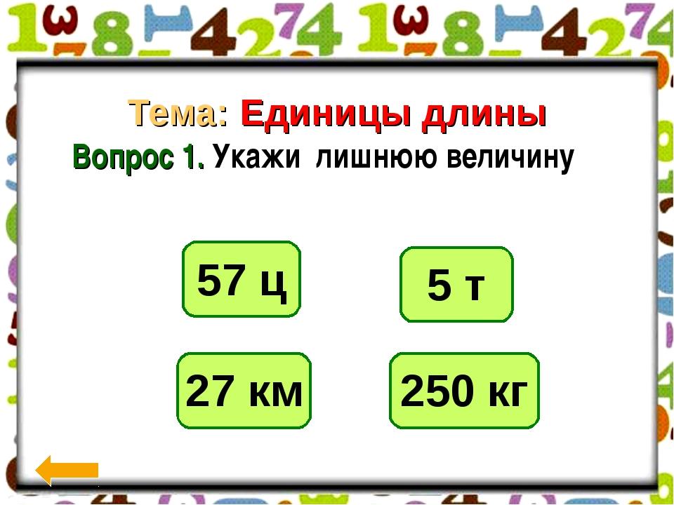 700г Тема: Единицы длины Вопрос 1. Укажи лишнюю величину 250 кг 5 т 57 ц 27 км