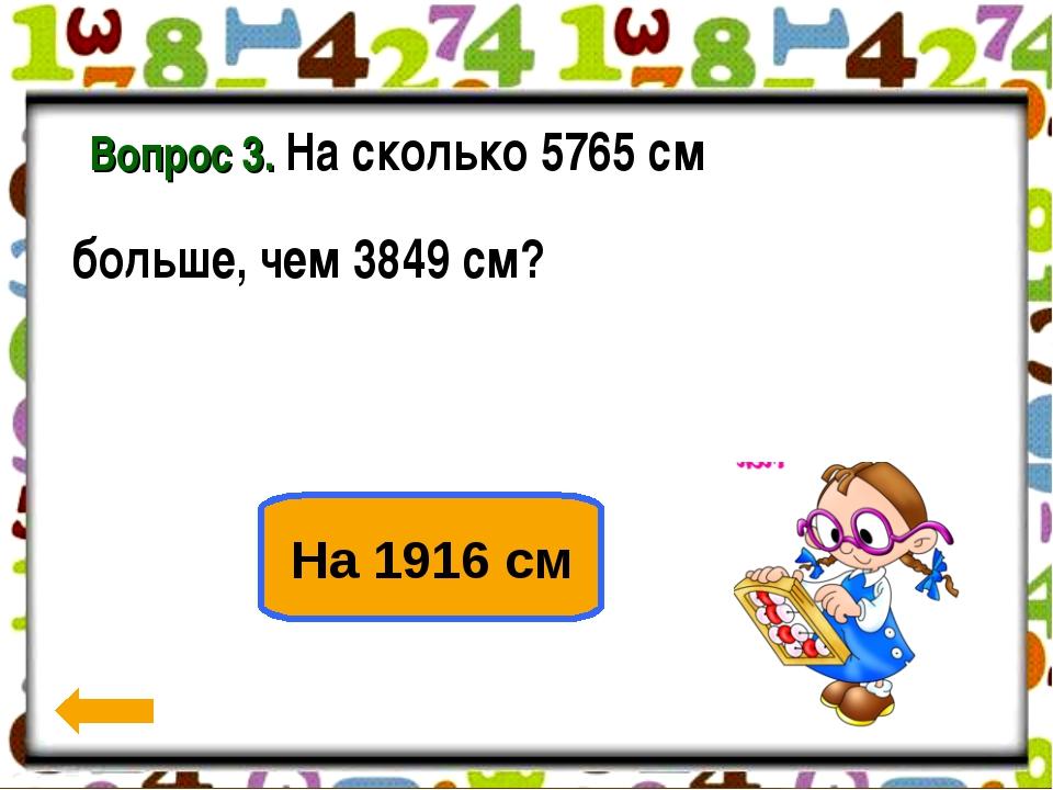 Вопрос 3. На сколько 5765 см больше, чем 3849 см? 2 2 2 На 1916 см