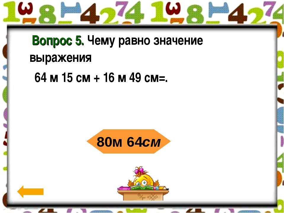 Вопрос 5. Чему равно значение выражения 64 м 15 см + 16 м 49 см=. 80м 64см