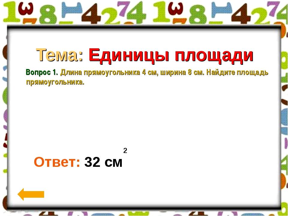 Вопрос 1. Тема: Единицы площади Вопрос 1. Длина прямоугольника 4 см, ширина...