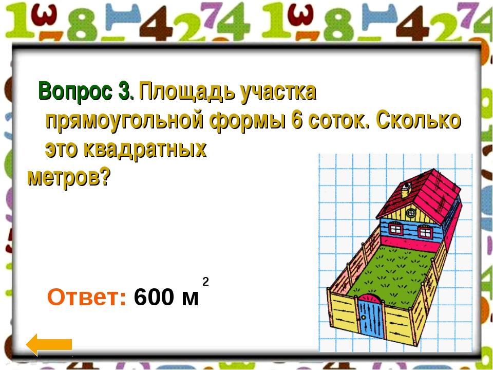 Вопрос 3. Площадь участка прямоугольной формы 6 соток. Сколько это квадратны...