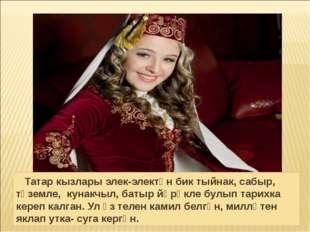 Татар кызлары элек-электән бик тыйнак, сабыр, түземле, кунакчыл, батыр йөрәк