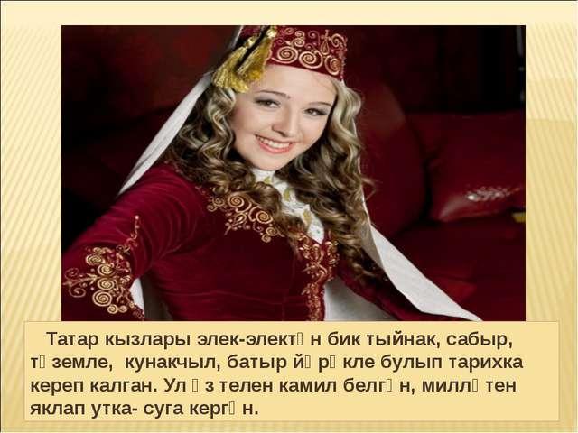 Татар кызлары элек-электән бик тыйнак, сабыр, түземле, кунакчыл, батыр йөрәк...