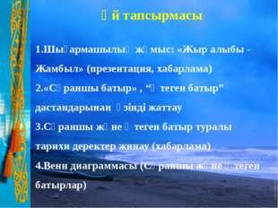 Үй тапсырмасы 1.Шығармашылық жұмыс: «Жыр алыбы - Жамбыл» (презентация, хабарл