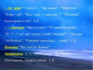 """Өлеңдері: """"Алашқа"""", """"Зар заман"""", """"Мектепке"""", """"Елім – ай"""", """"Жас қазақ, қайдас"""