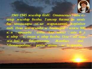 1941-1945 жылдар біздің Отанымыз үшін ең ауыр жылдар болды. Гитлер бастаған