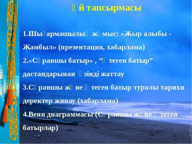 Үй тапсырмасы 1.Шығармашылық жұмыс: «Жыр алыбы - Жамбыл» (презентация, хабар...