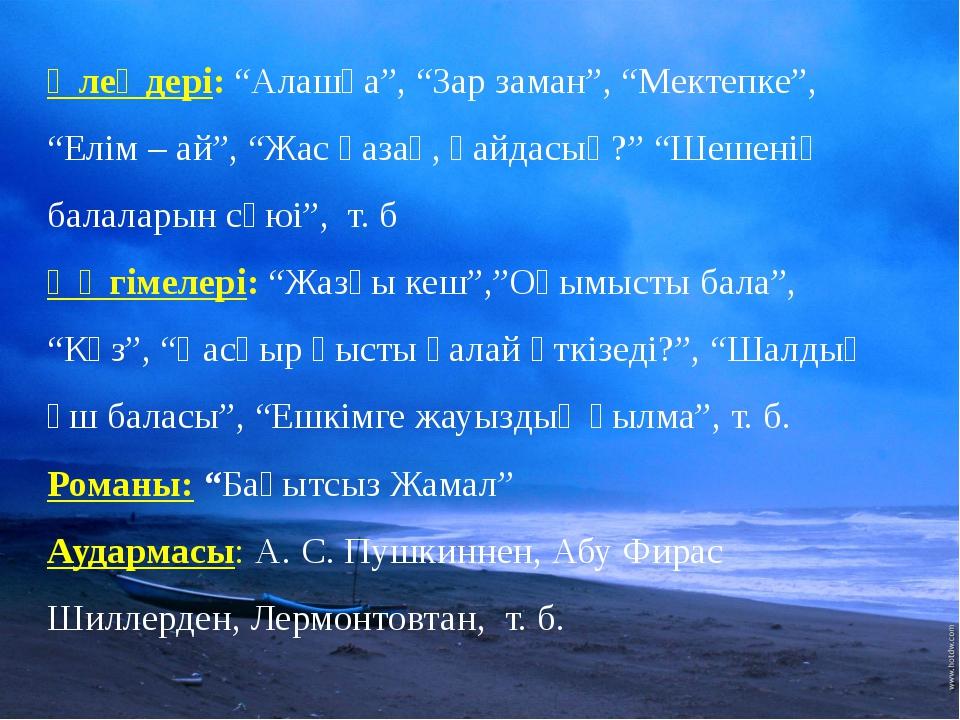 """Өлеңдері: """"Алашқа"""", """"Зар заман"""", """"Мектепке"""", """"Елім – ай"""", """"Жас қазақ, қайдас..."""