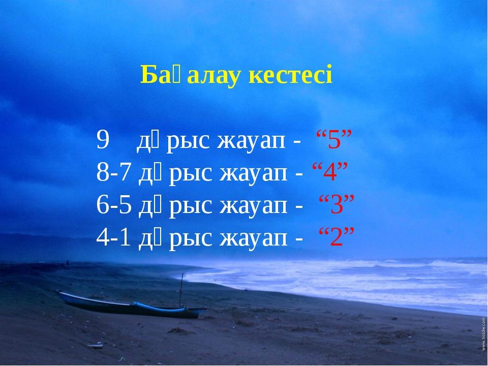 """Бағалау кестесі 9 дұрыс жауап - """"5"""" 8-7 дұрыс жауап - """"4"""" 6-5 дұрыс жауап - """"..."""