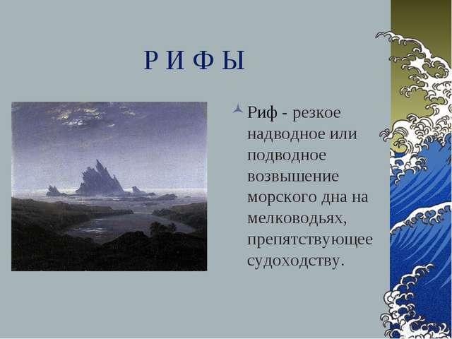 Р И Ф Ы Риф - резкое надводное или подводное возвышение морского дна на мелко...