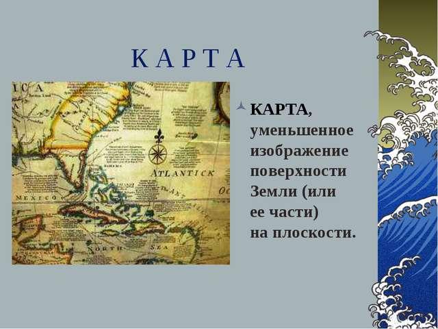 К А Р Т А КАРТА, уменьшенное изображение поверхности Земли (или еечасти) на...