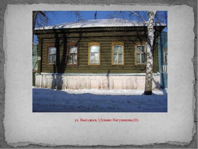 ул. Выездная, 12(ныне Нагуманова,10)