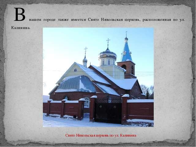В нашем городе также имеется Свято Никольская церковь, расположенная по ул. К...