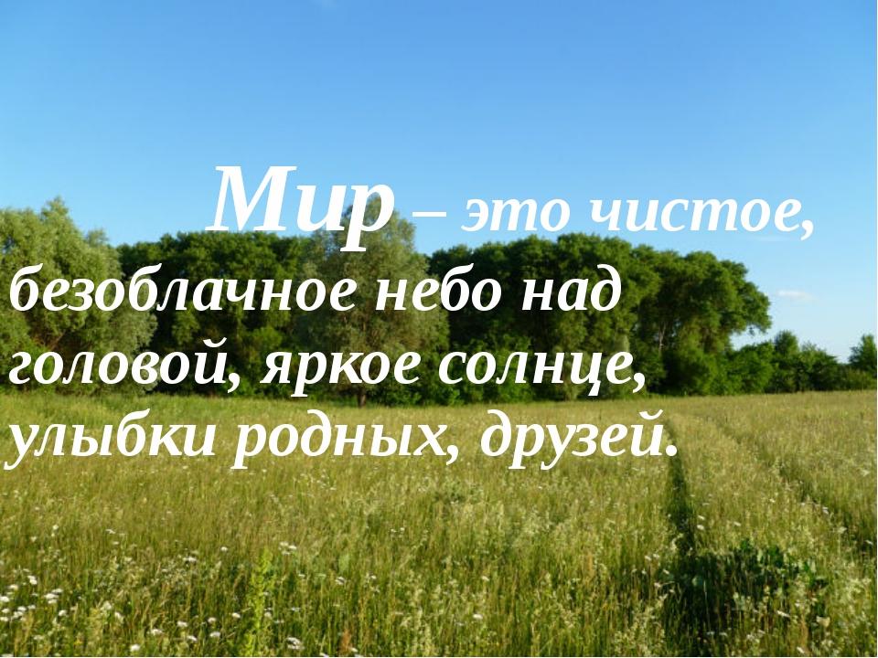 Мир – это чистое, безоблачное небо над головой, яркое солнце, улыбки родных,...