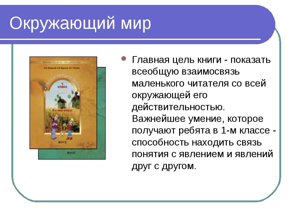 Окружающий мир Главная цель книги- показать всеобщую взаимосвязь маленького...
