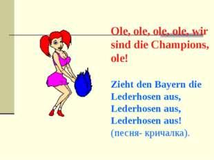 Ole, ole, ole, ole, wir sind die Champions, ole! Zieht den Bayern die Lederh