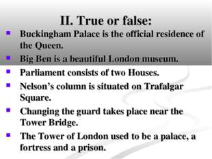 II. True or false: Buckingham Palace is the official residence of the Queen.