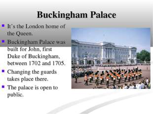 Buckingham Palace It's the London home of the Queen. Buckingham Palace was bu
