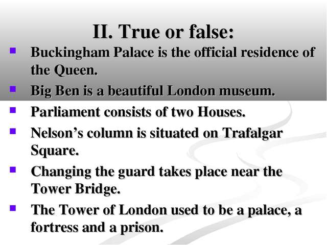 II. True or false: Buckingham Palace is the official residence of the Queen....