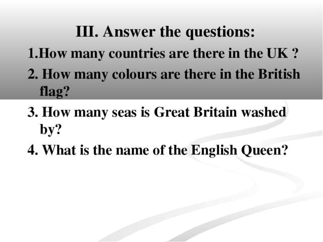 III. Answer the questions: 1.How many countries are there in the UK ? 2. How...