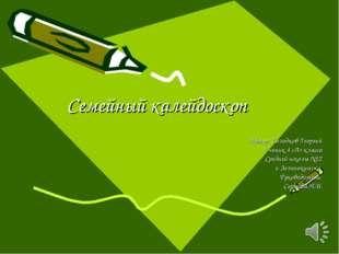 Семейный калейдоскоп Автор: Солодков Георгий Ученик 4 «А» класса Средней школ