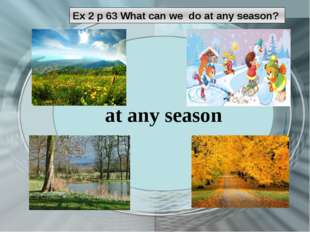 Ex 2 p 63 What can we do at any season? at any season