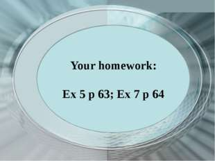 Your homework: Ex 5 p 63; Ex 7 p 64