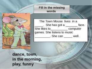 The Town Mouse lives in a _____. She has got a _______ face. She likes to____