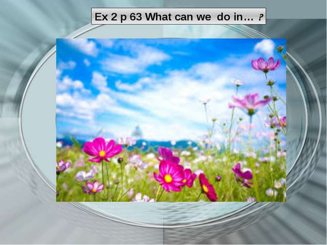 Ex 2 p 63 What can we do in… ?