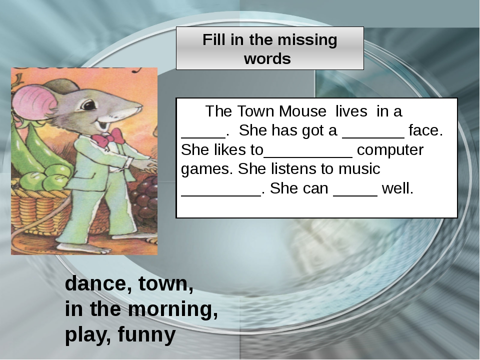 The Town Mouse lives in a _____. She has got a _______ face. She likes to____...